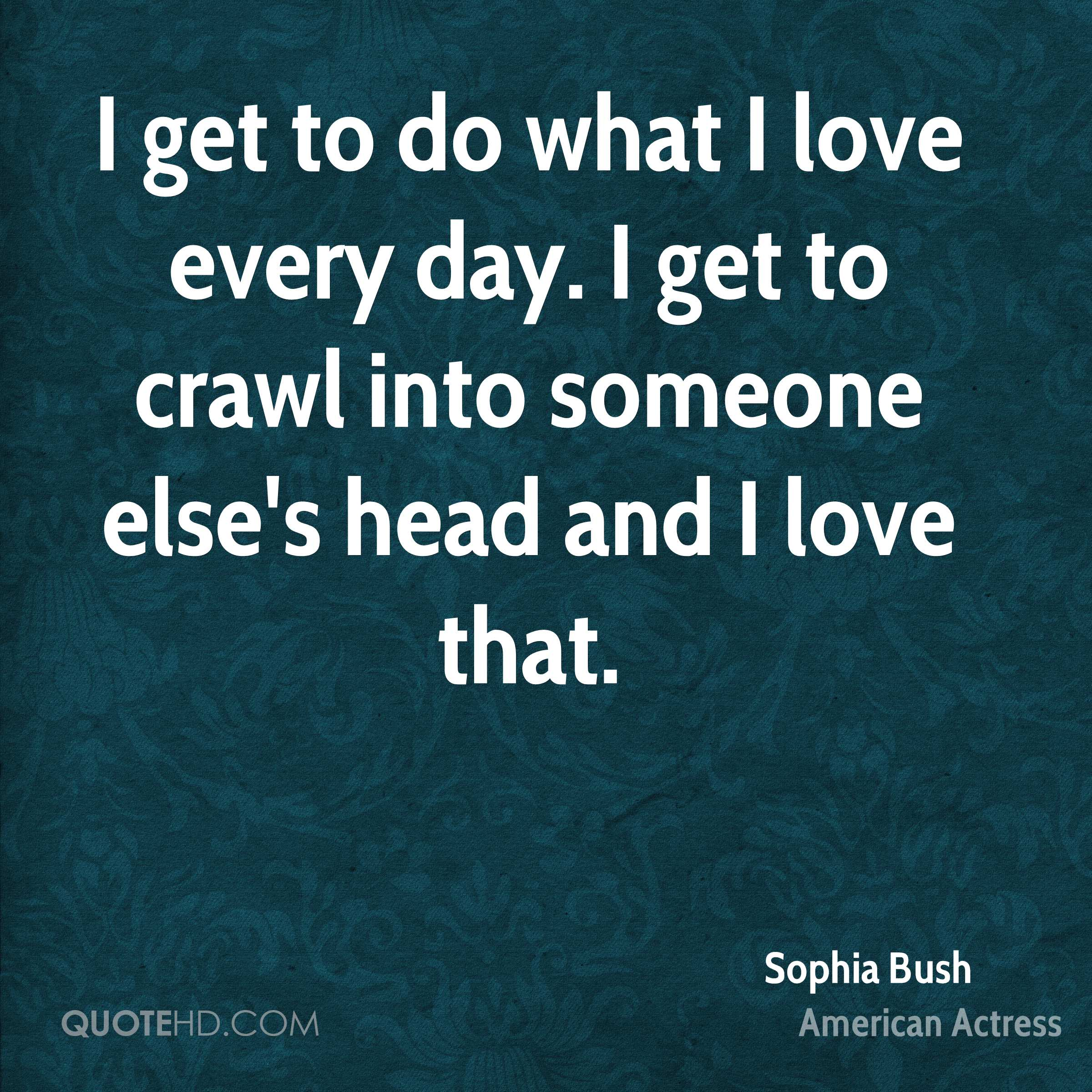 I get to do what I love every day. I get to crawl into someone else's head and I love that.
