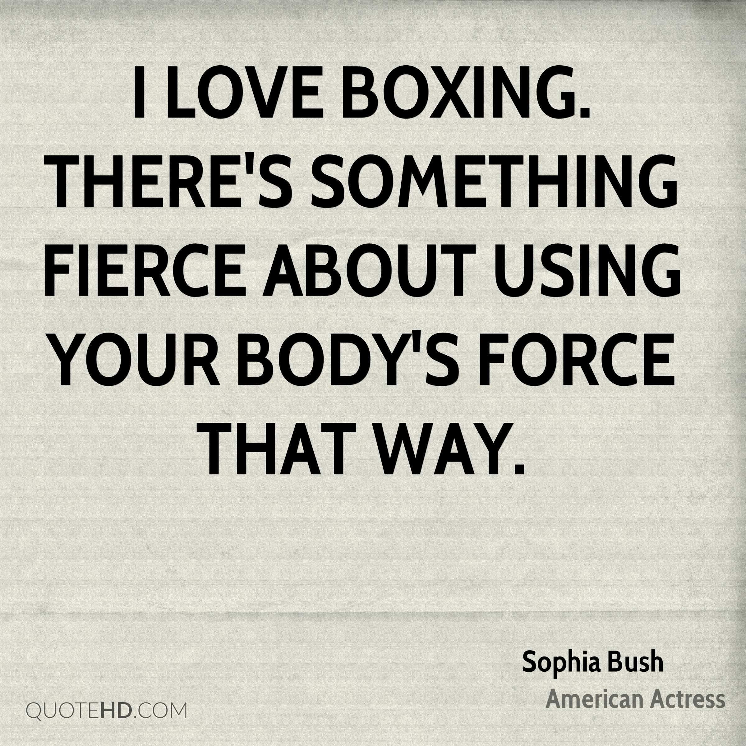 I love boxing. There's something fierce about using your body's force that way.