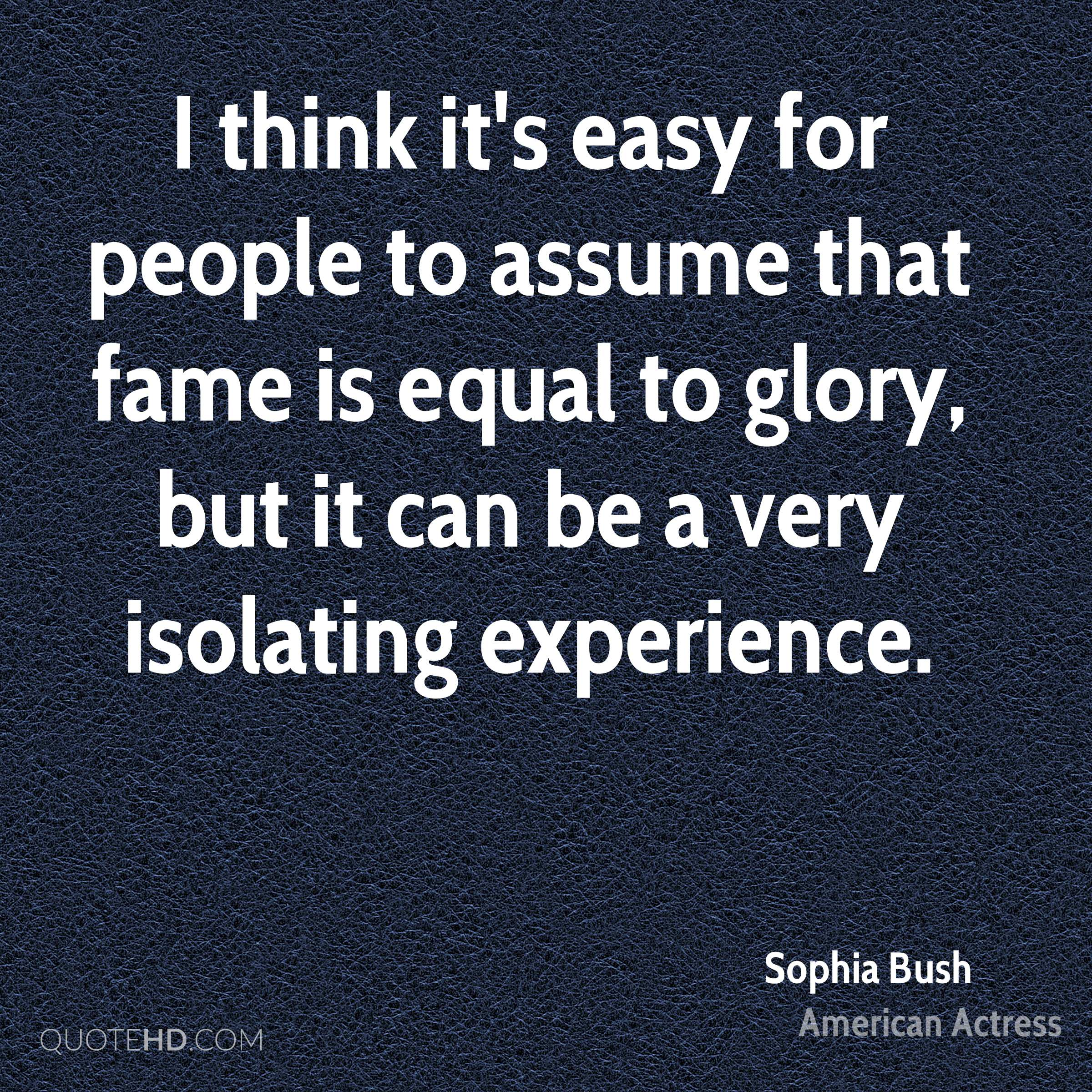 I think it's easy for people to assume that fame is equal to glory, but it can be a very isolating experience.