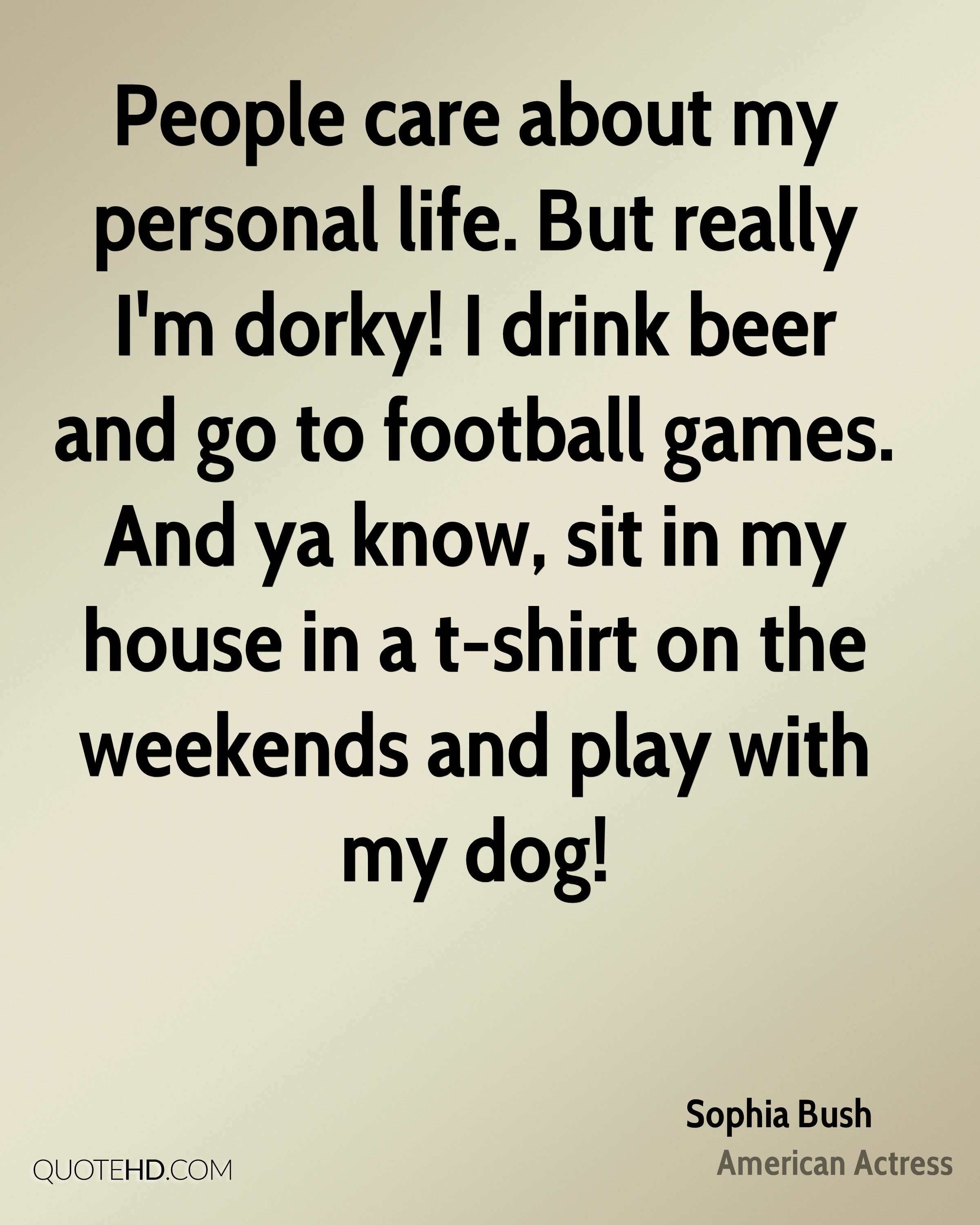 People care about my personal life. But really I'm dorky! I drink beer and go to football games. And ya know, sit in my house in a t-shirt on the weekends and play with my dog!