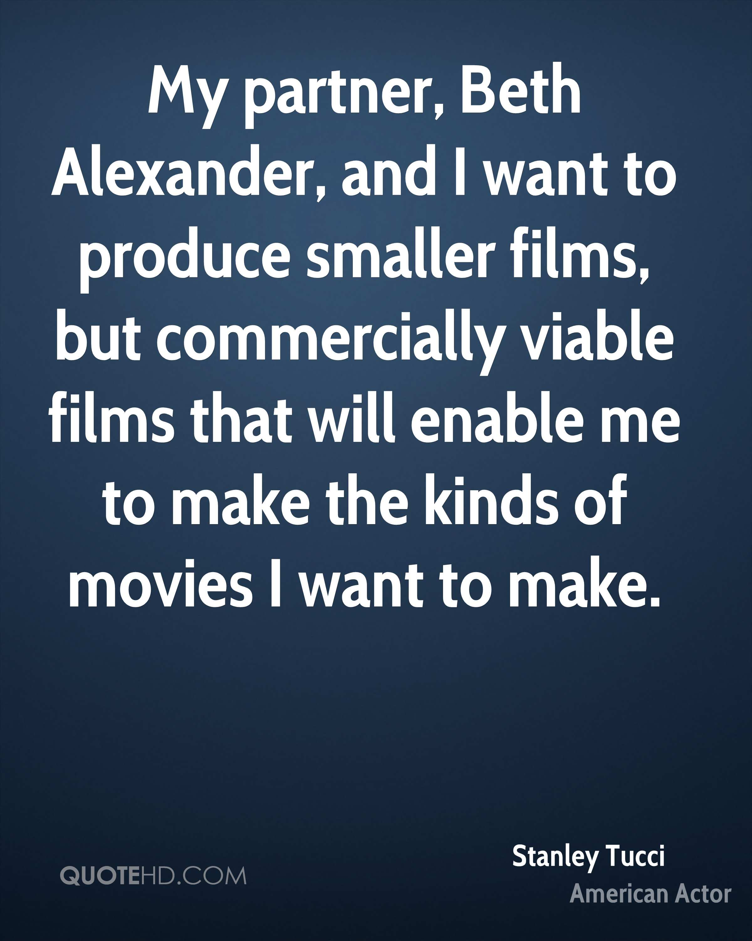My partner, Beth Alexander, and I want to produce smaller films, but commercially viable films that will enable me to make the kinds of movies I want to make.