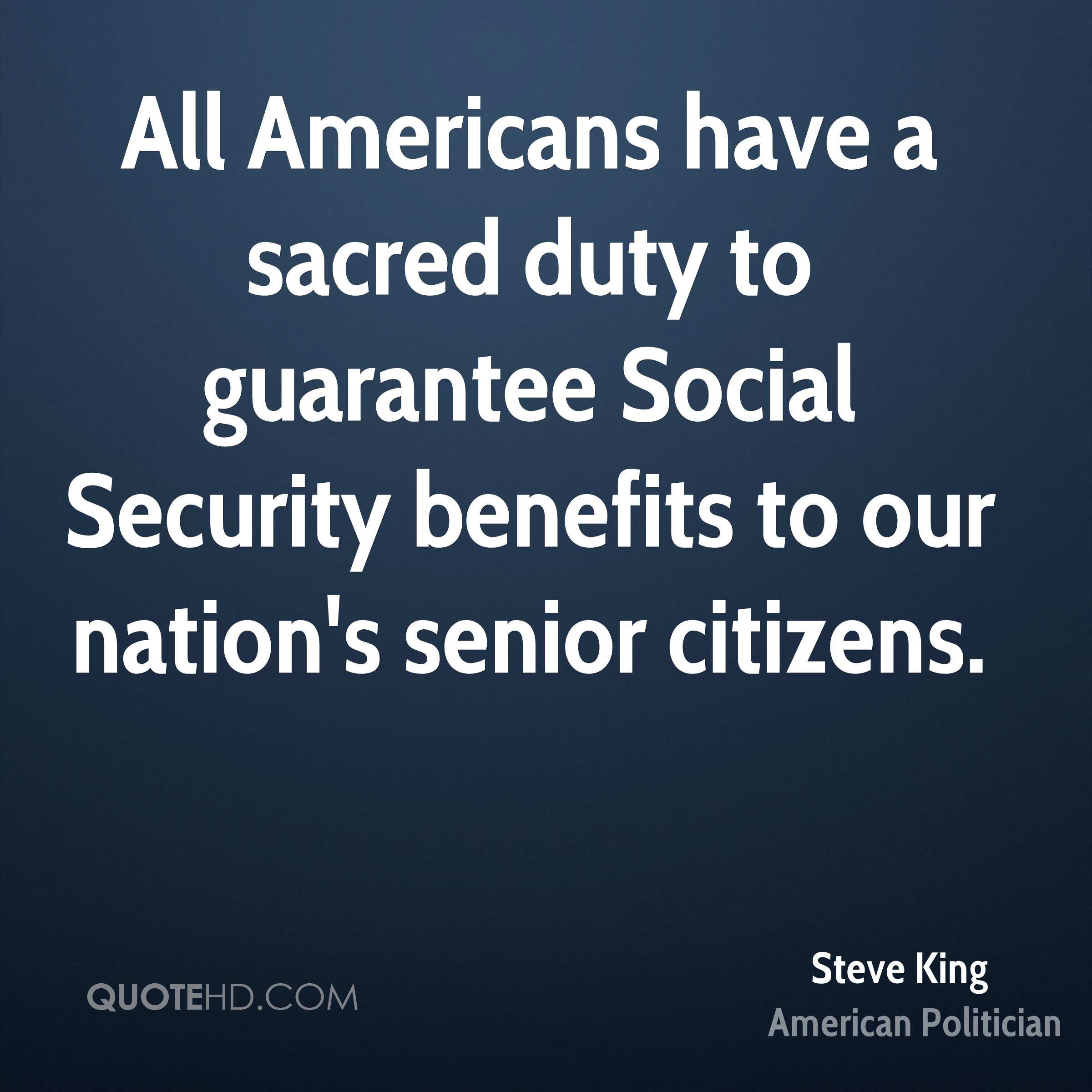 All Americans have a sacred duty to guarantee Social Security benefits to our nation's senior citizens.