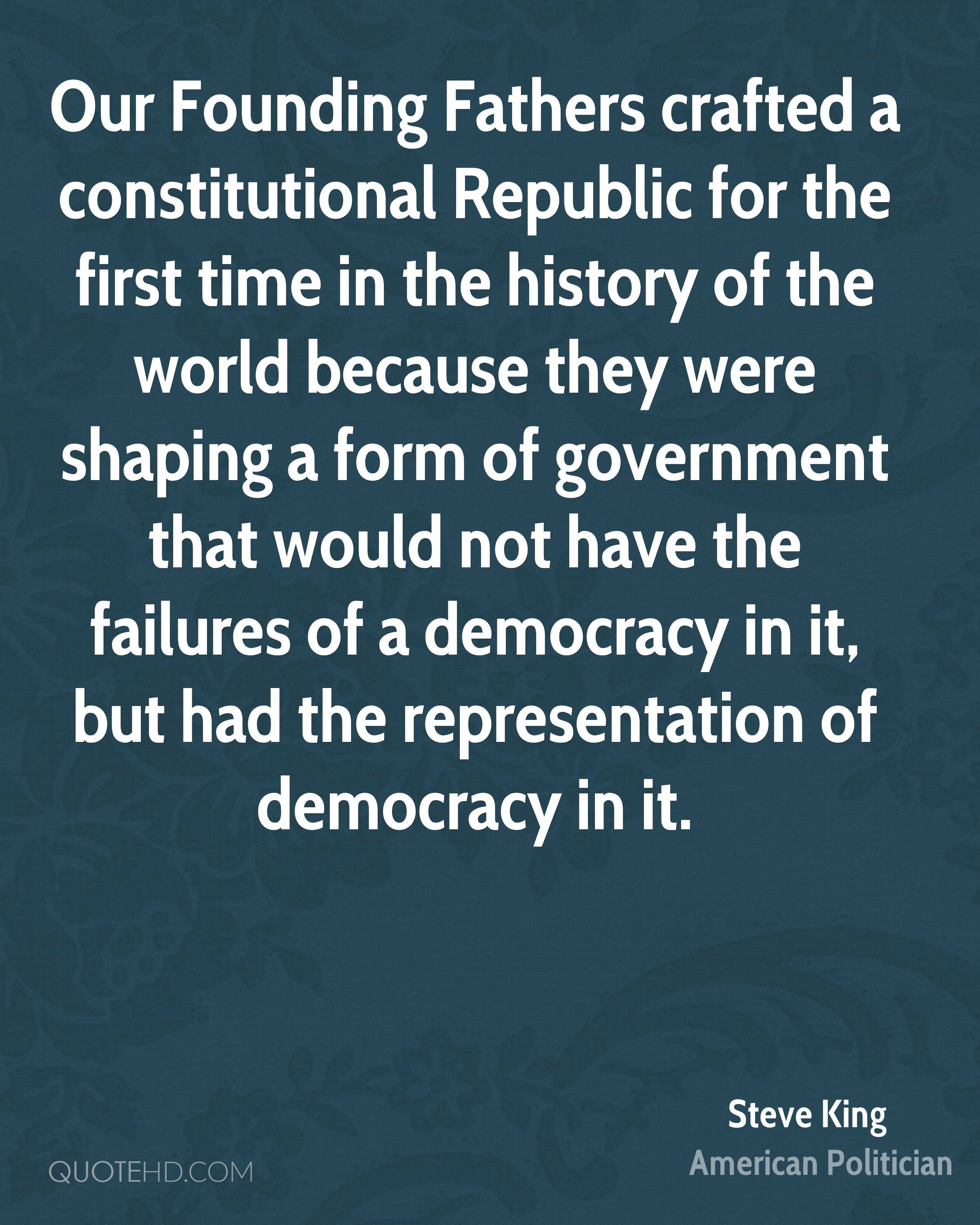 Our Founding Fathers crafted a constitutional Republic for the first time in the history of the world because they were shaping a form of government that would not have the failures of a democracy in it, but had the representation of democracy in it.