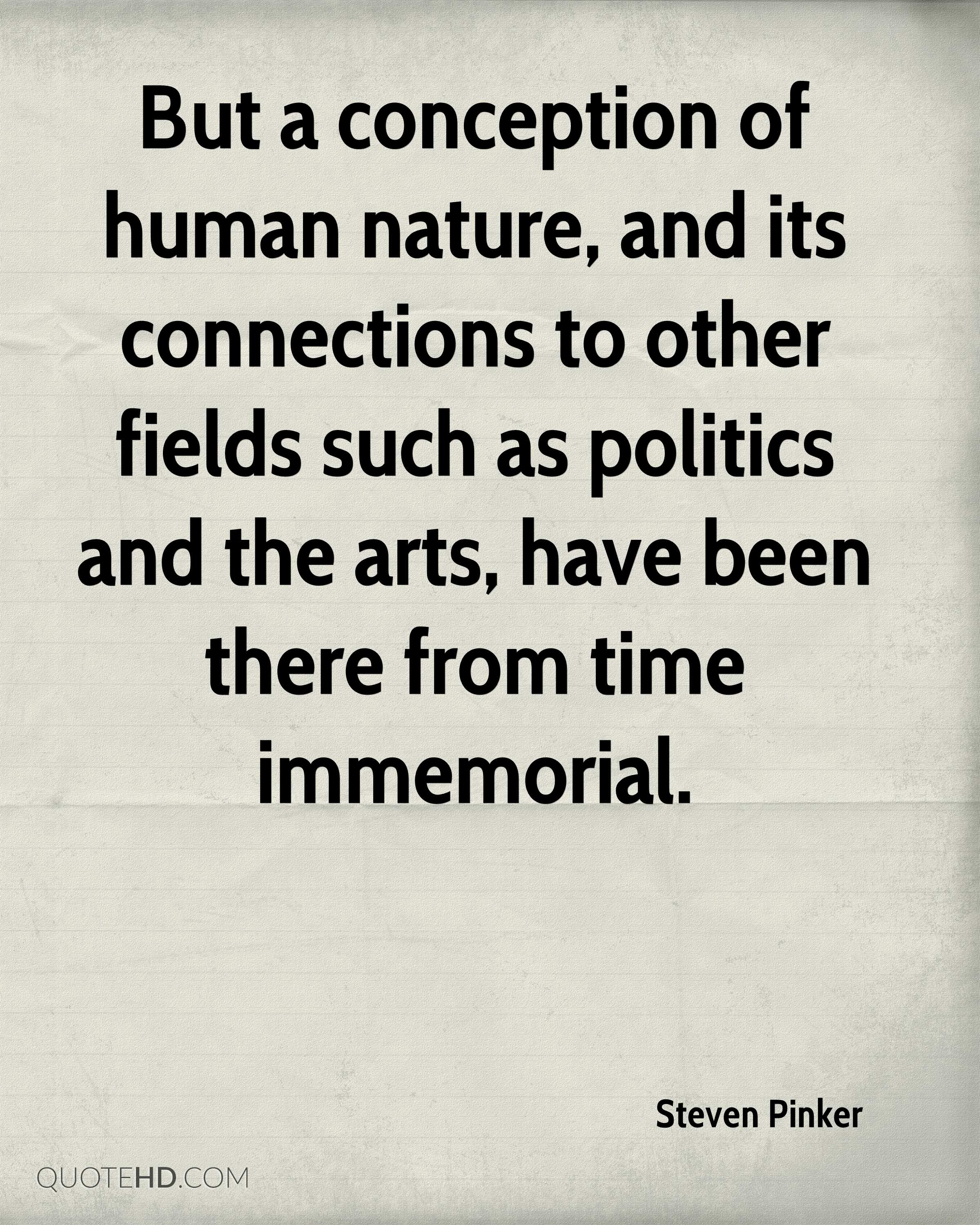 But a conception of human nature, and its connections to other fields such as politics and the arts, have been there from time immemorial.