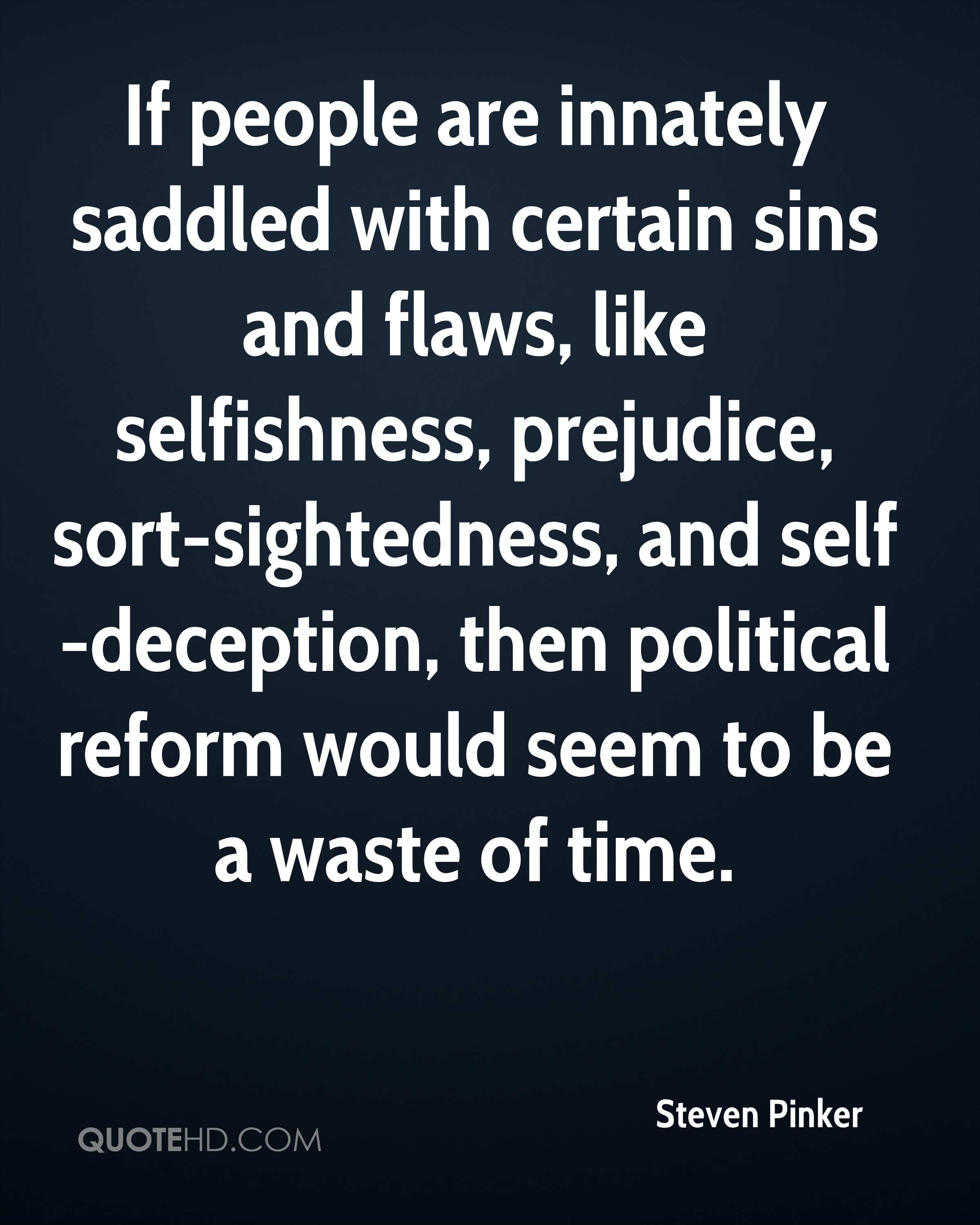 If people are innately saddled with certain sins and flaws, like selfishness, prejudice, sort-sightedness, and self-deception, then political reform would seem to be a waste of time.