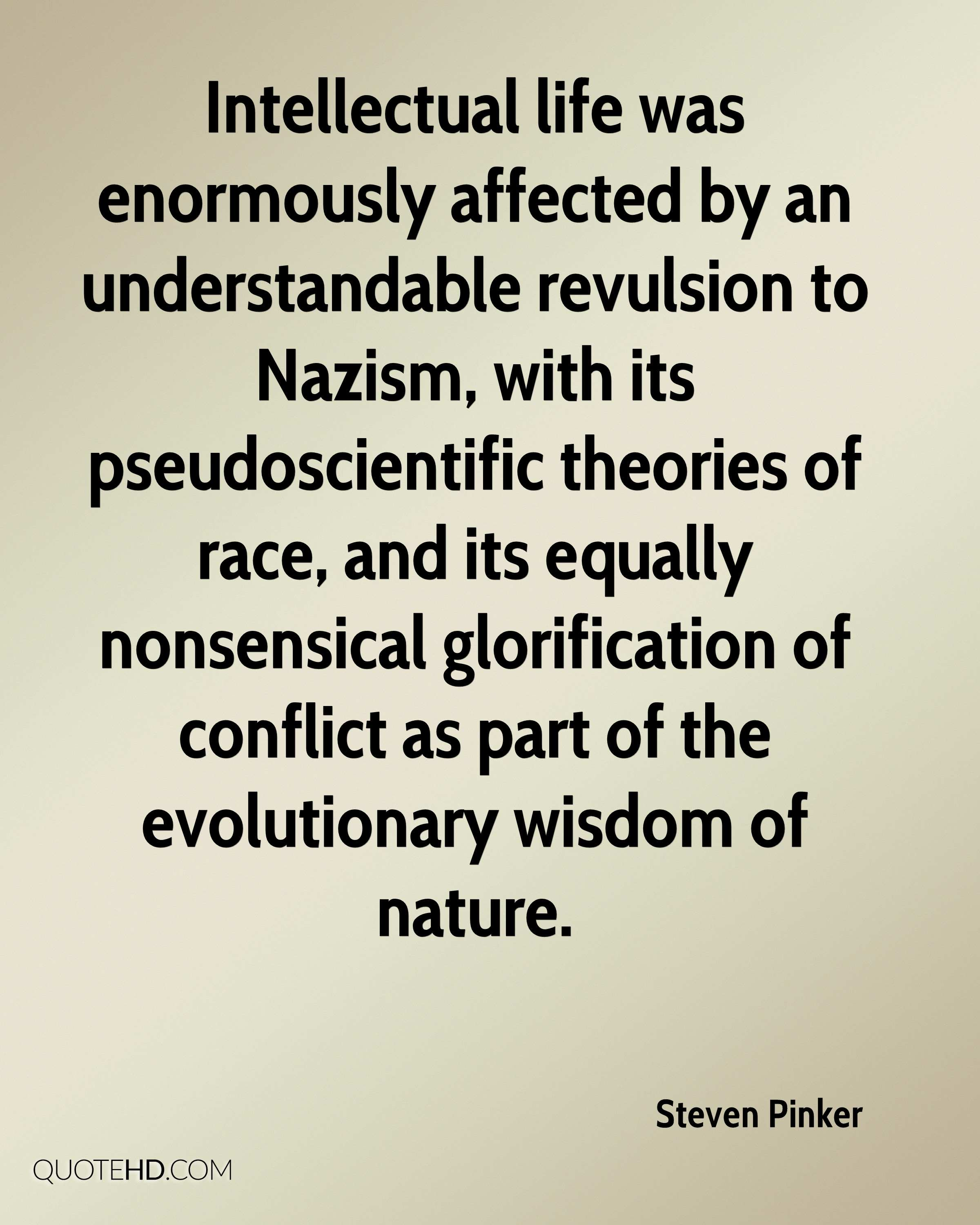 Intellectual life was enormously affected by an understandable revulsion to Nazism, with its pseudoscientific theories of race, and its equally nonsensical glorification of conflict as part of the evolutionary wisdom of nature.