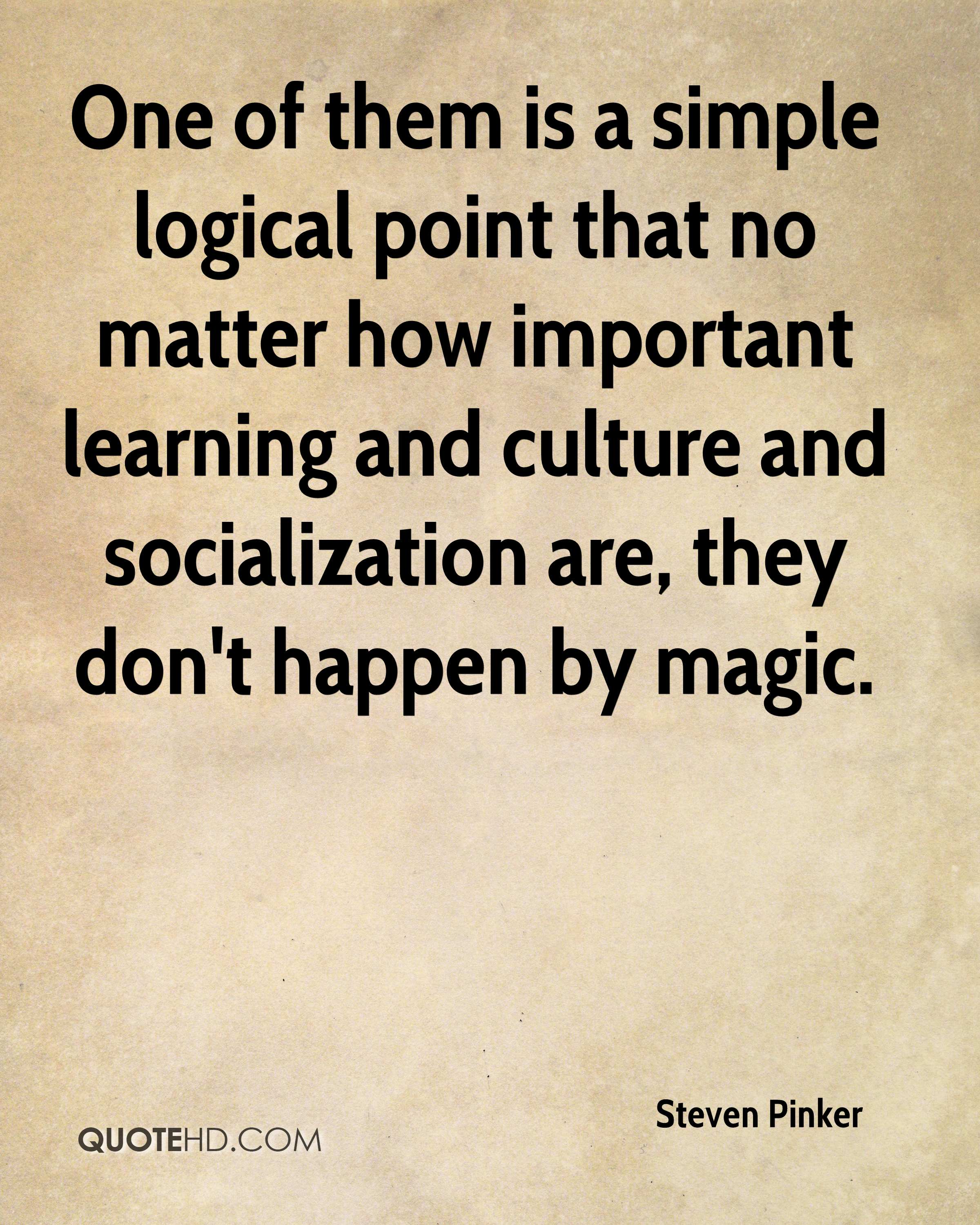 One of them is a simple logical point that no matter how important learning and culture and socialization are, they don't happen by magic.