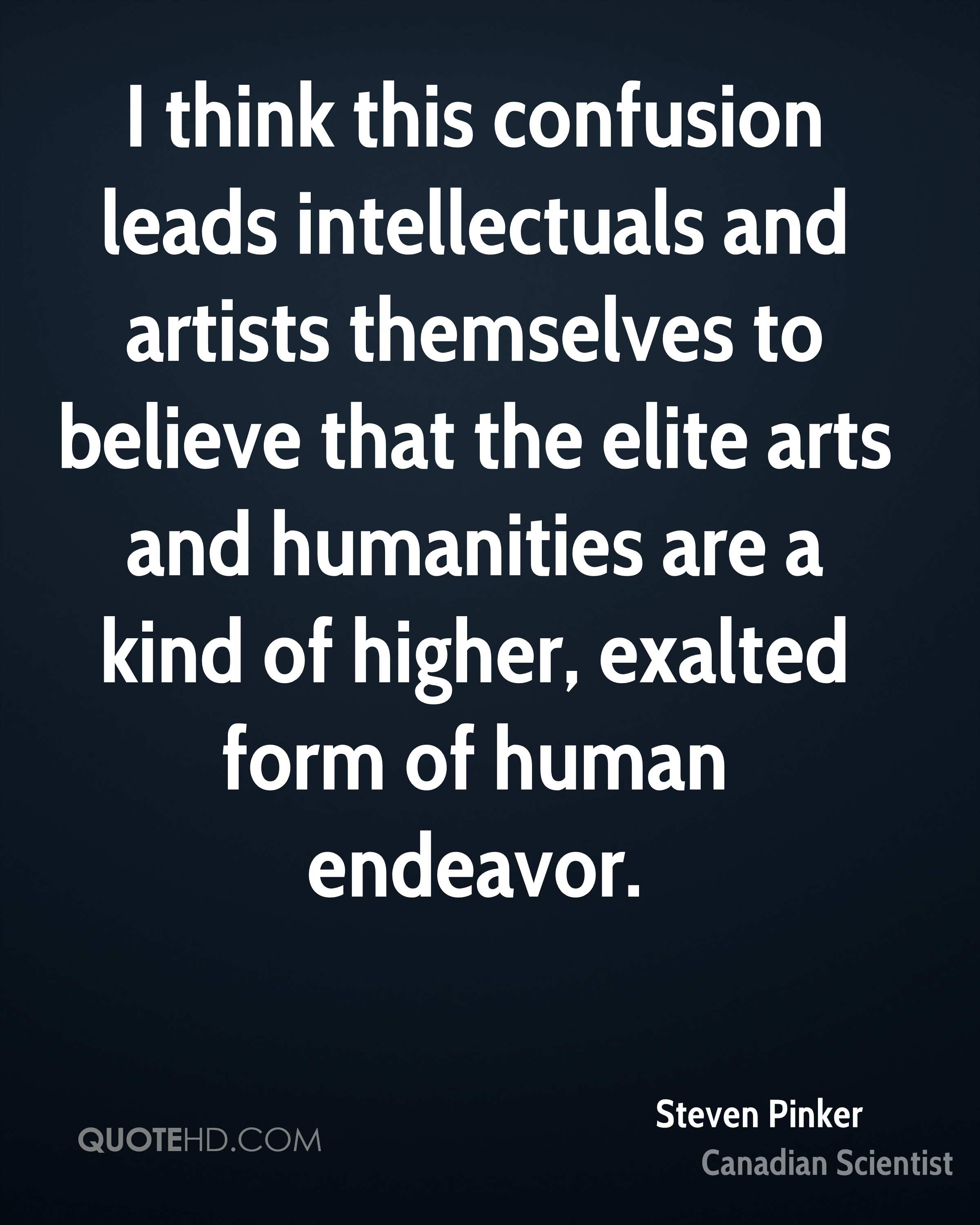I think this confusion leads intellectuals and artists themselves to believe that the elite arts and humanities are a kind of higher, exalted form of human endeavor.