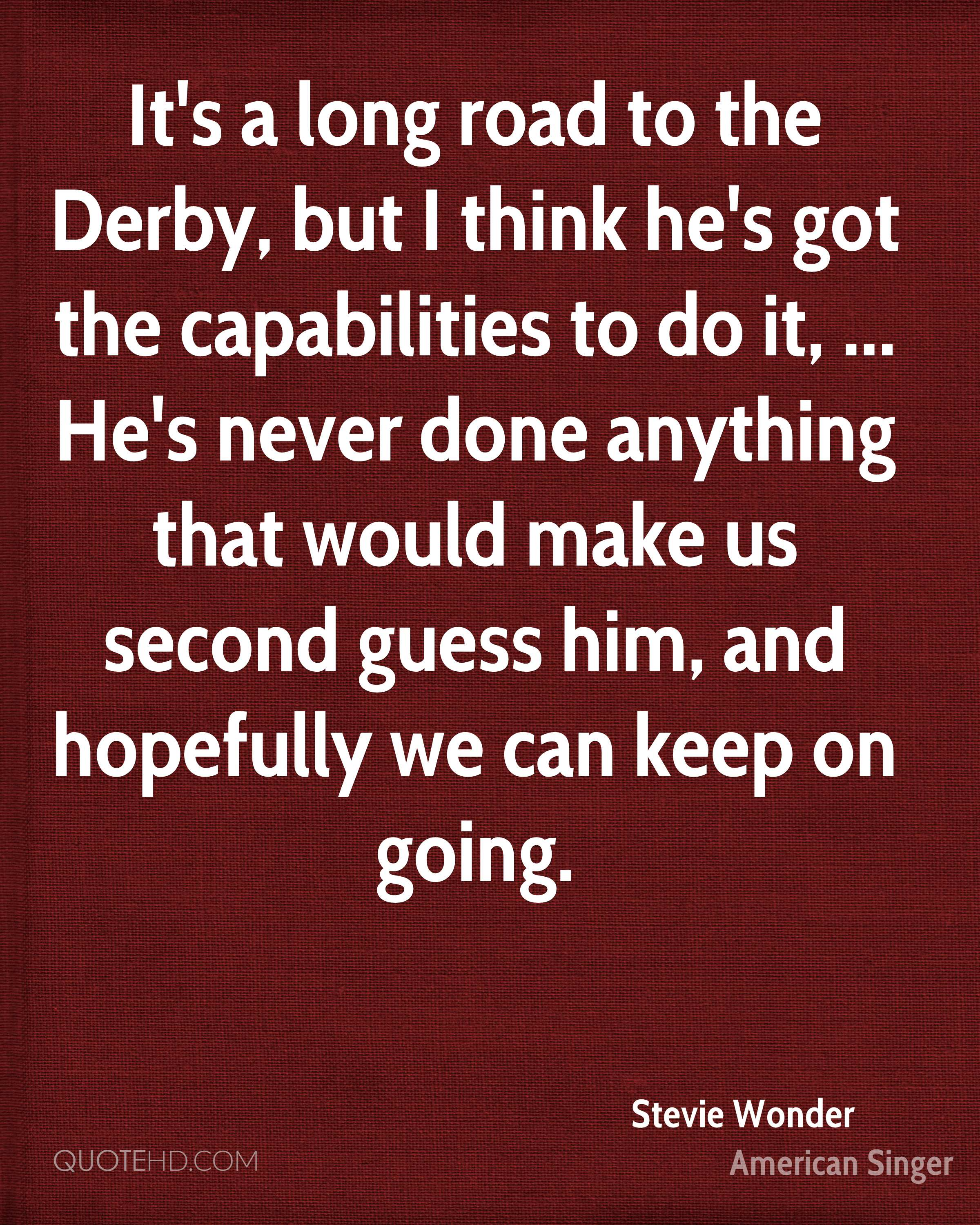It's a long road to the Derby, but I think he's got the capabilities to do it, ... He's never done anything that would make us second guess him, and hopefully we can keep on going.