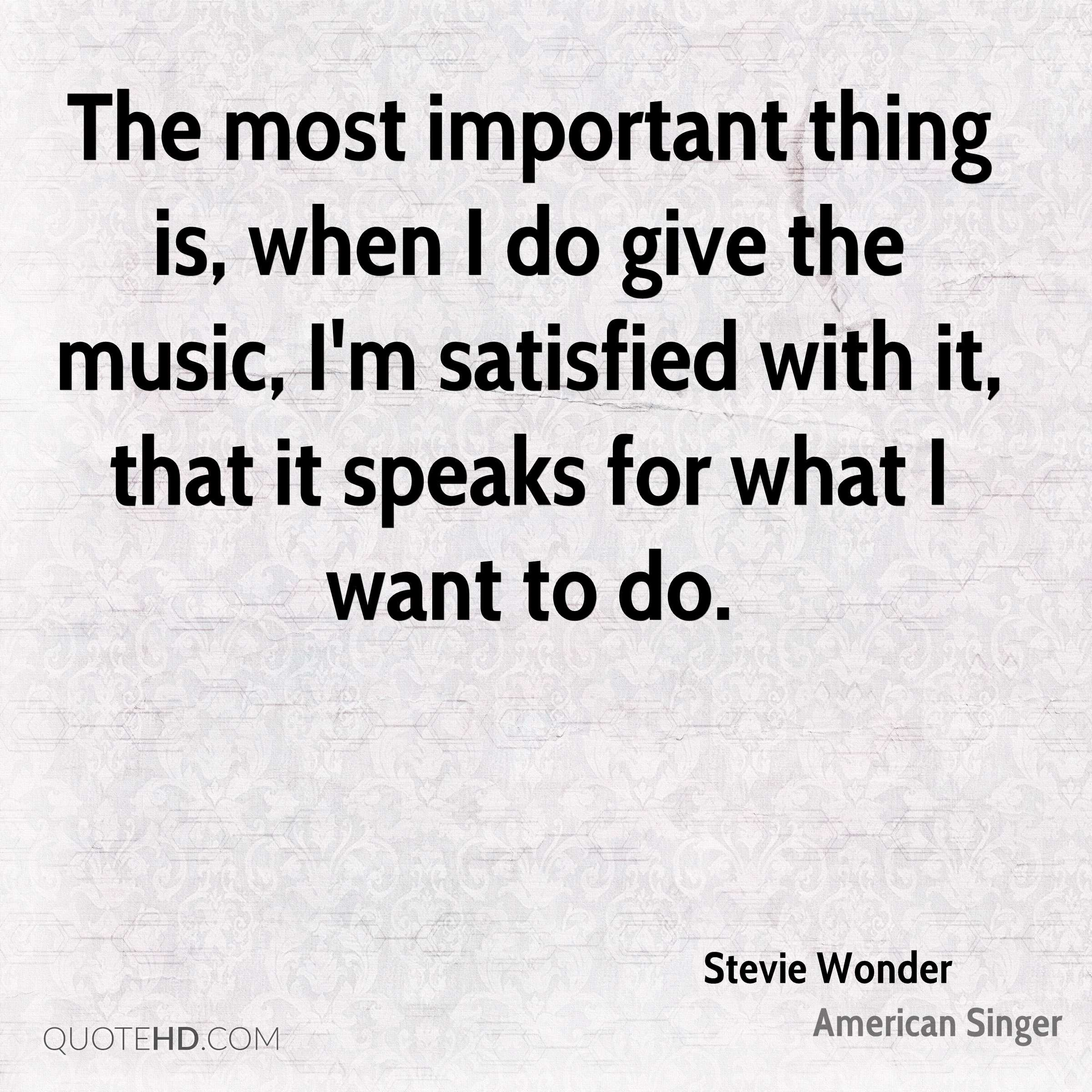 The most important thing is, when I do give the music, I'm satisfied with it, that it speaks for what I want to do.