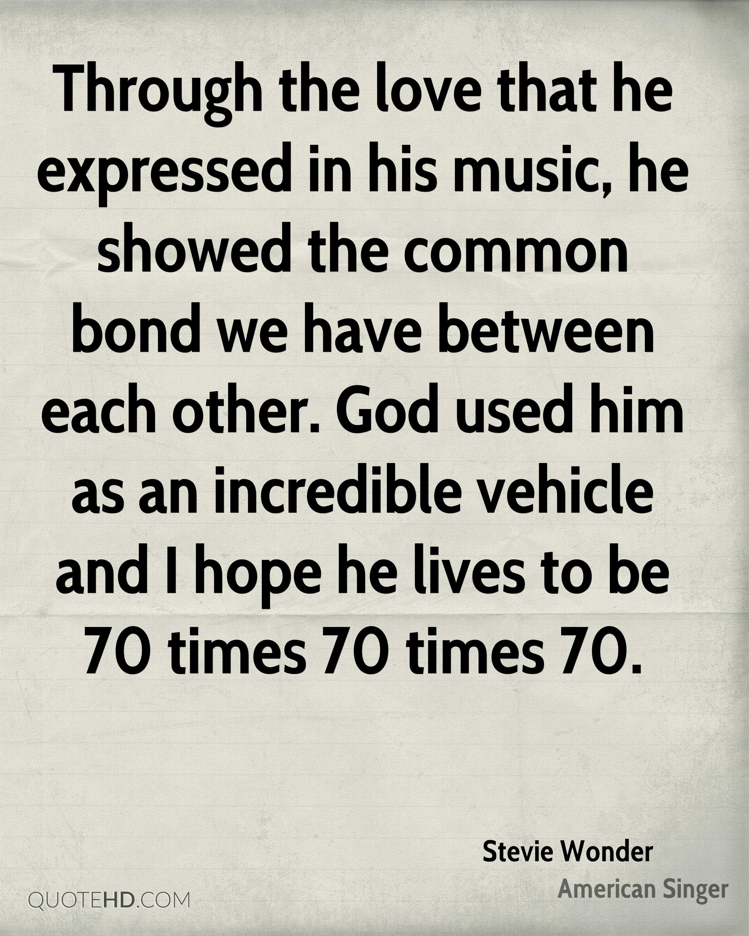 Through the love that he expressed in his music, he showed the common bond we have between each other. God used him as an incredible vehicle and I hope he lives to be 70 times 70 times 70.