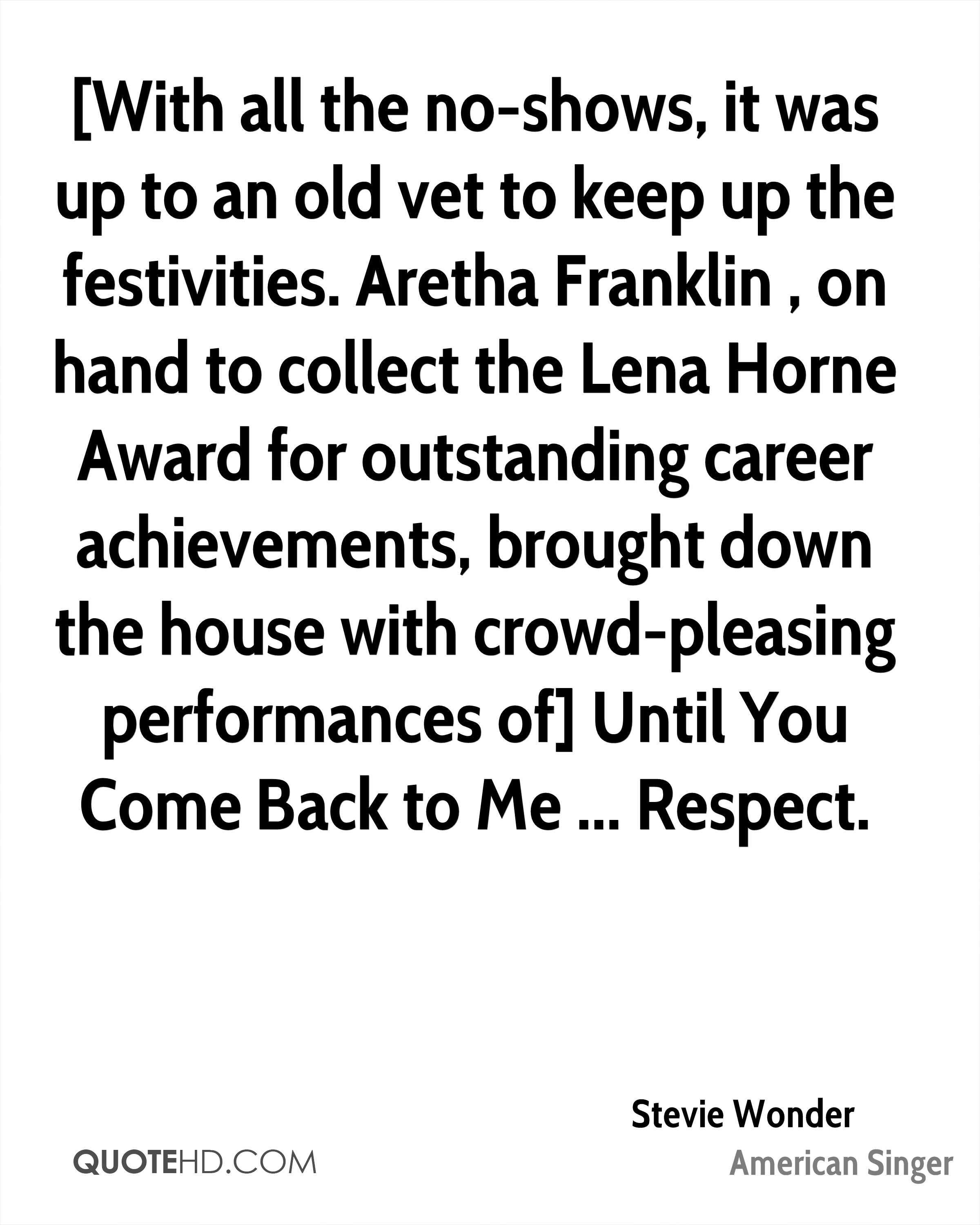 [With all the no-shows, it was up to an old vet to keep up the festivities. Aretha Franklin , on hand to collect the Lena Horne Award for outstanding career achievements, brought down the house with crowd-pleasing performances of] Until You Come Back to Me ... Respect.