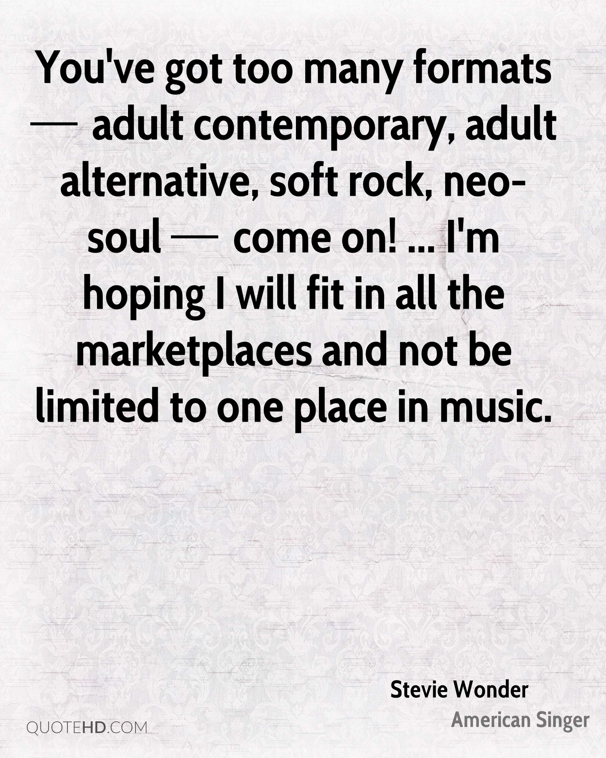You've got too many formats — adult contemporary, adult alternative, soft rock, neo-soul — come on! ... I'm hoping I will fit in all the marketplaces and not be limited to one place in music.