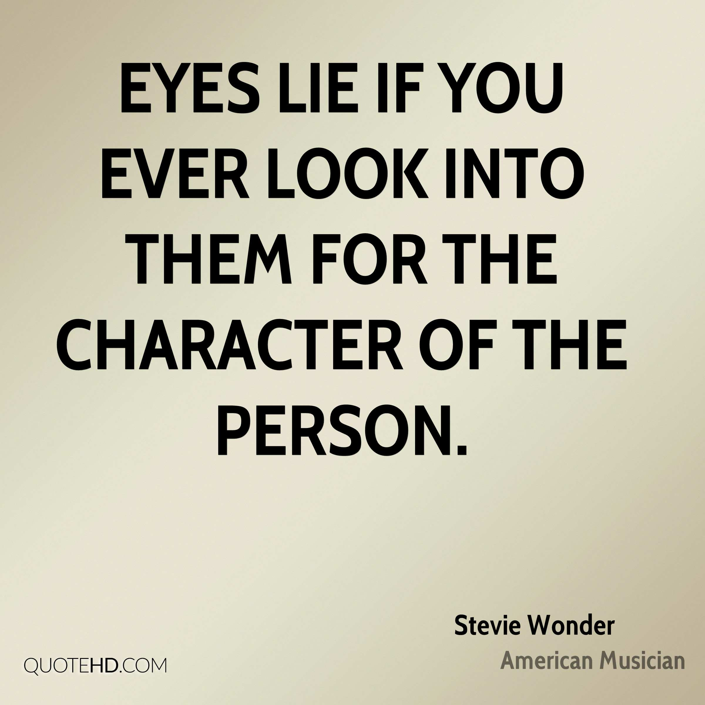 Eyes lie if you ever look into them for the character of the person.