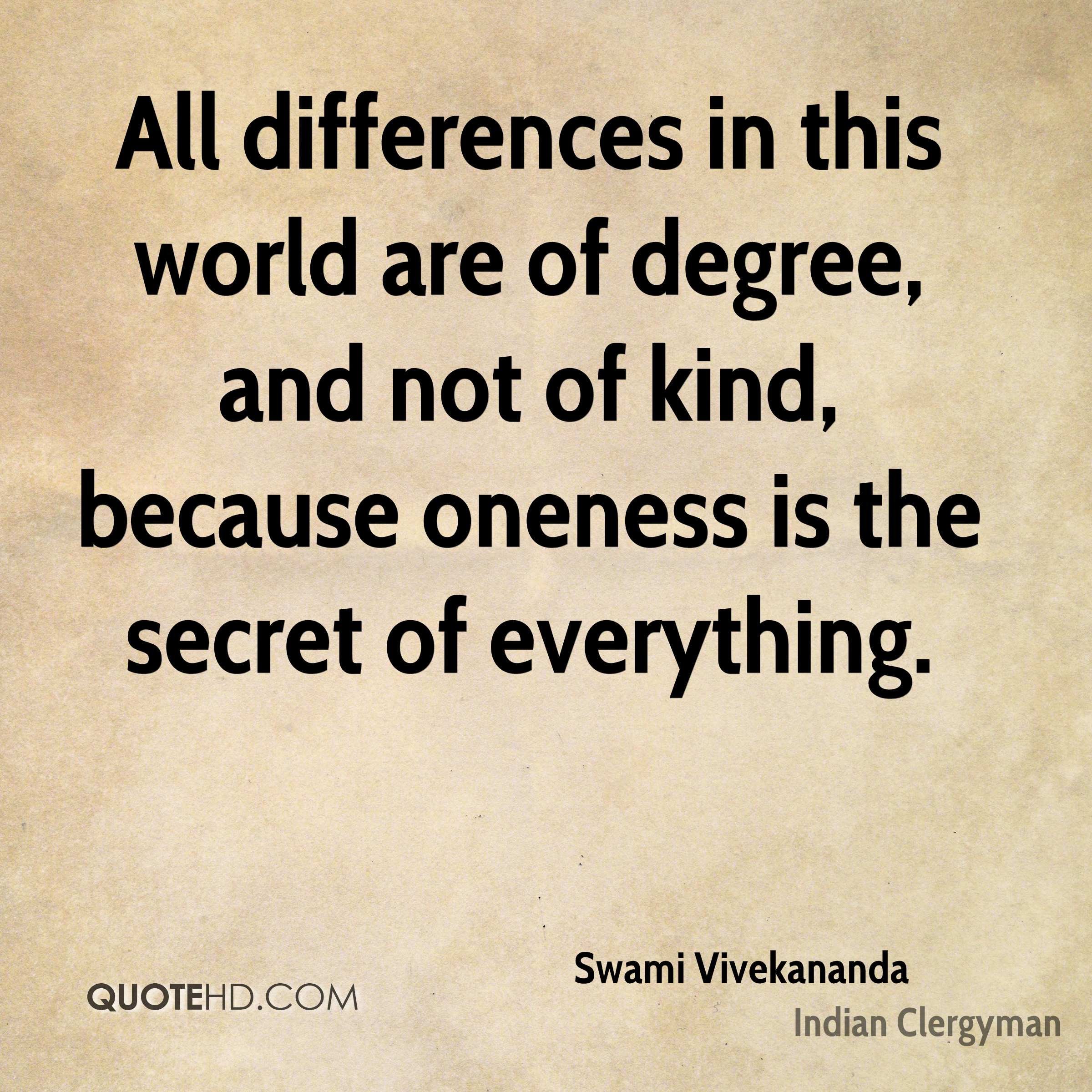 All differences in this world are of degree, and not of kind, because oneness is the secret of everything.