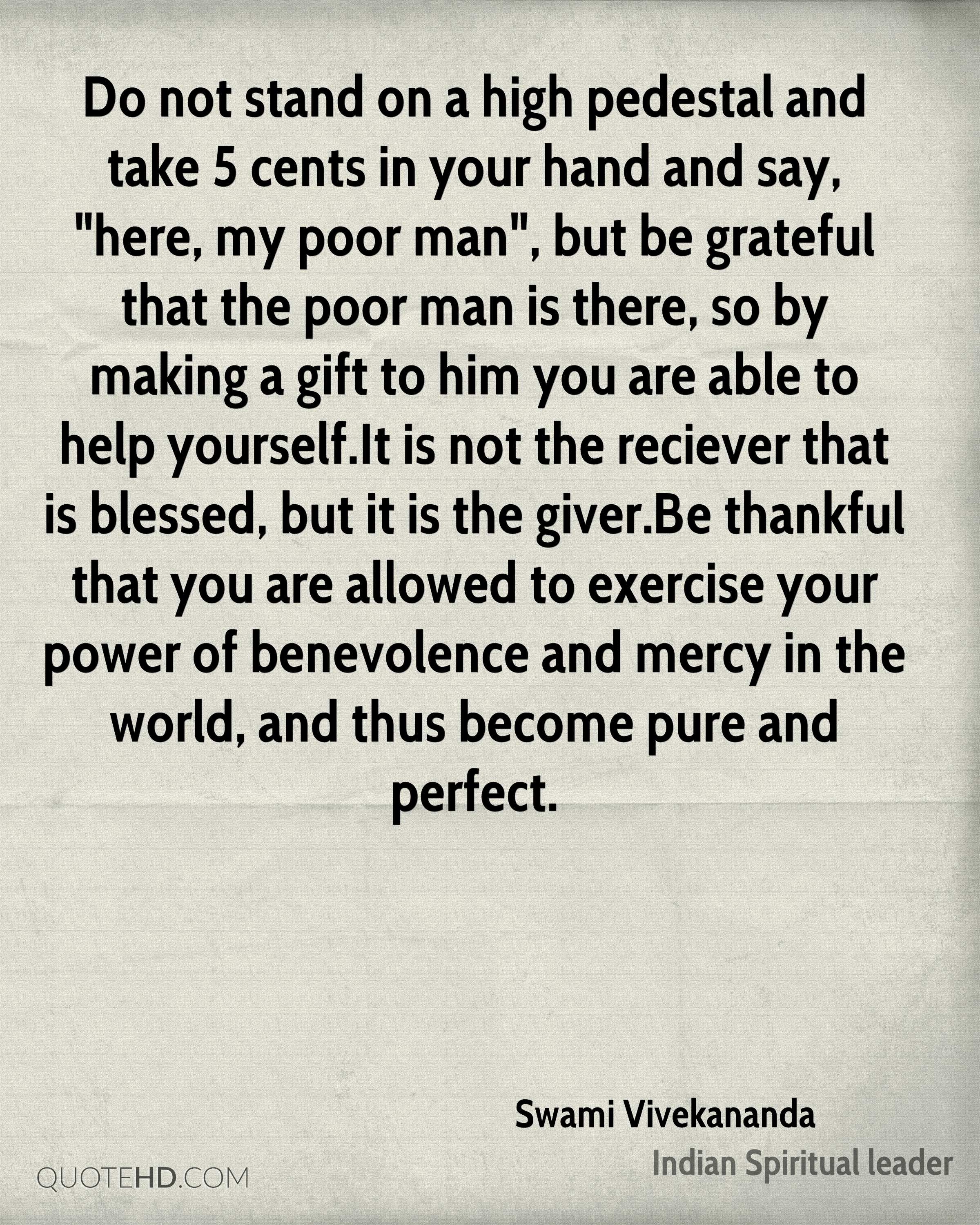"""Do not stand on a high pedestal and take 5 cents in your hand and say, """"here, my poor man"""", but be grateful that the poor man is there, so by making a gift to him you are able to help yourself.It is not the reciever that is blessed, but it is the giver.Be thankful that you are allowed to exercise your power of benevolence and mercy in the world, and thus become pure and perfect."""