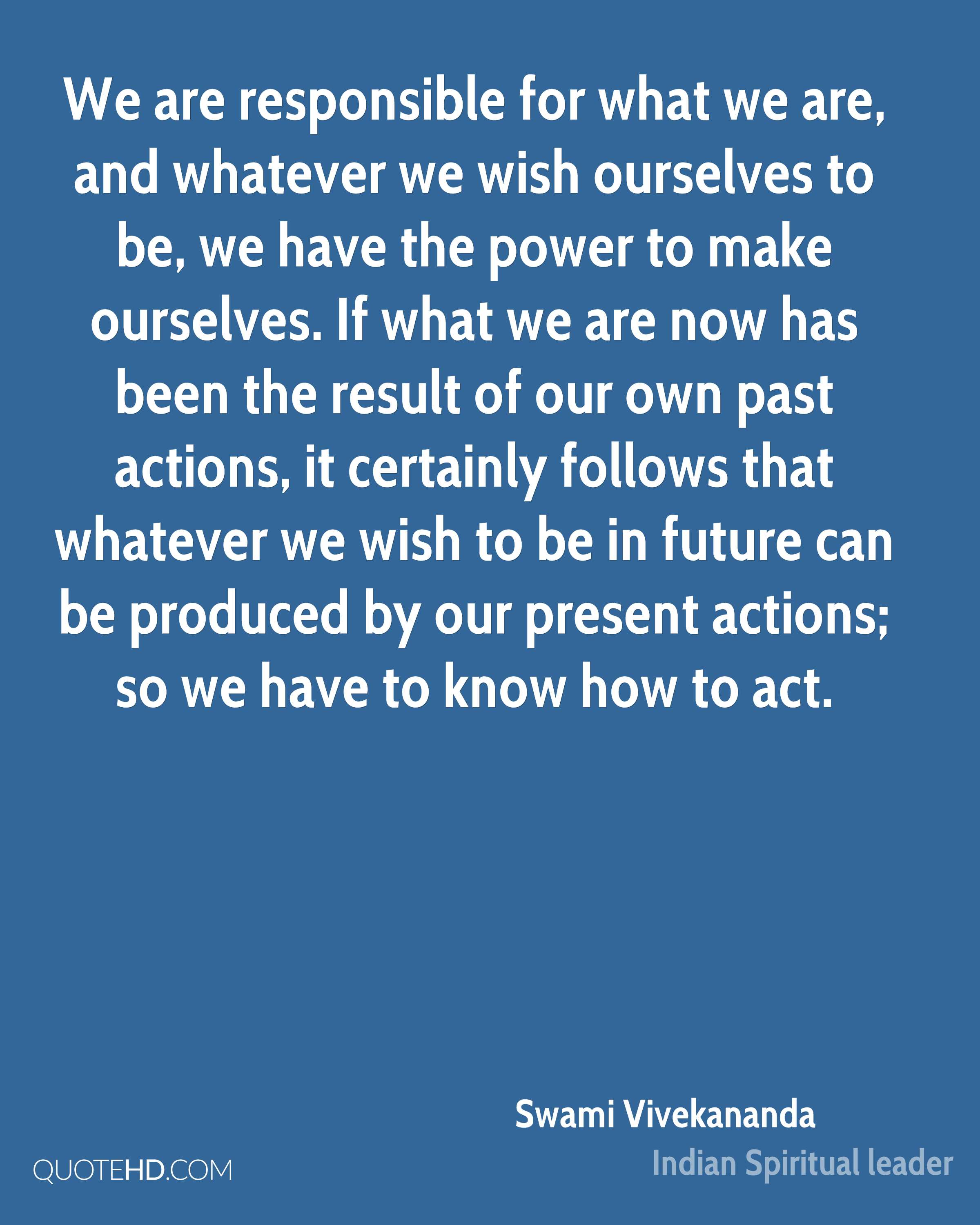 We are responsible for what we are, and whatever we wish ourselves to be, we have the power to make ourselves. If what we are now has been the result of our own past actions, it certainly follows that whatever we wish to be in future can be produced by our present actions; so we have to know how to act.