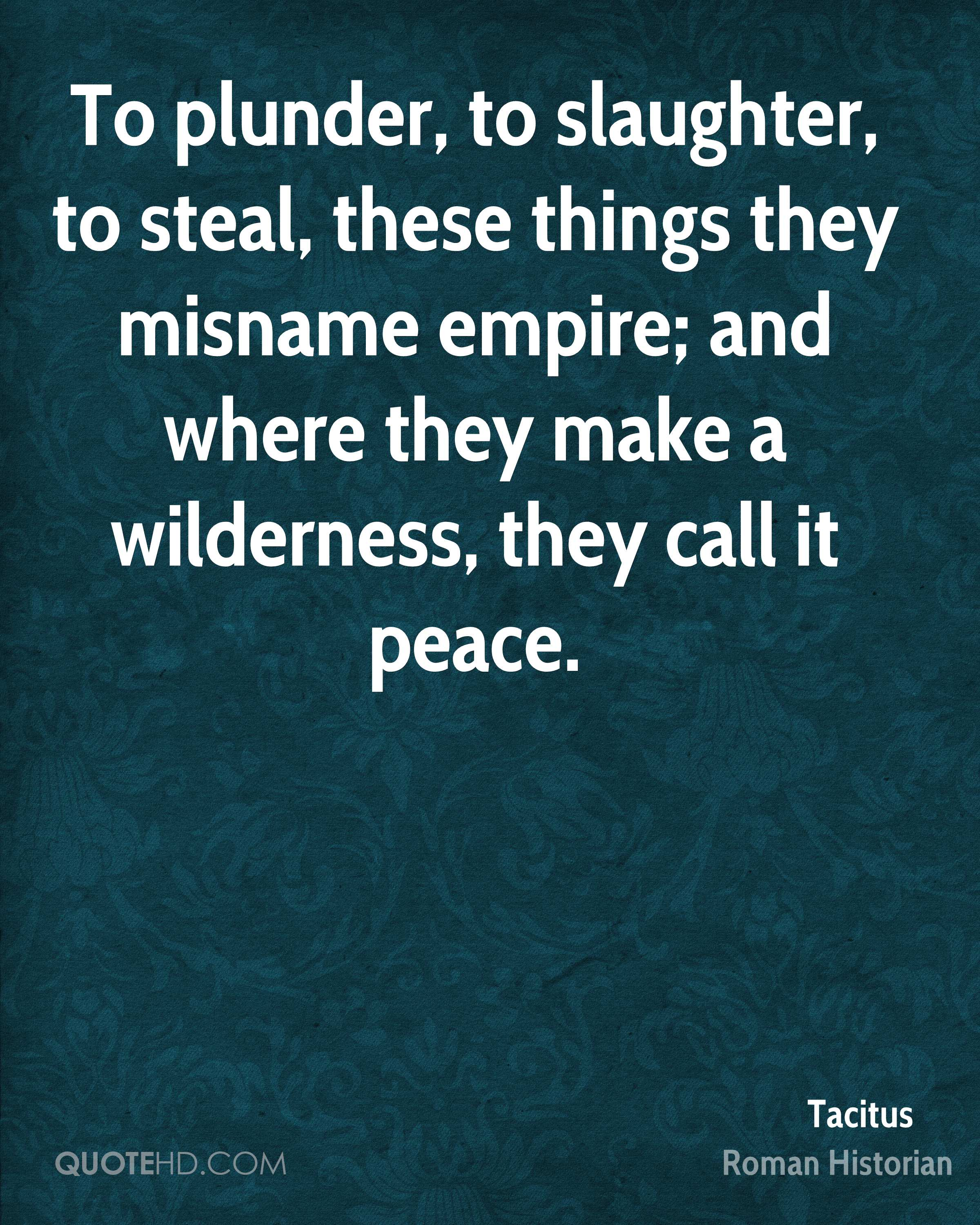 To plunder, to slaughter, to steal, these things they misname empire; and where they make a wilderness, they call it peace.