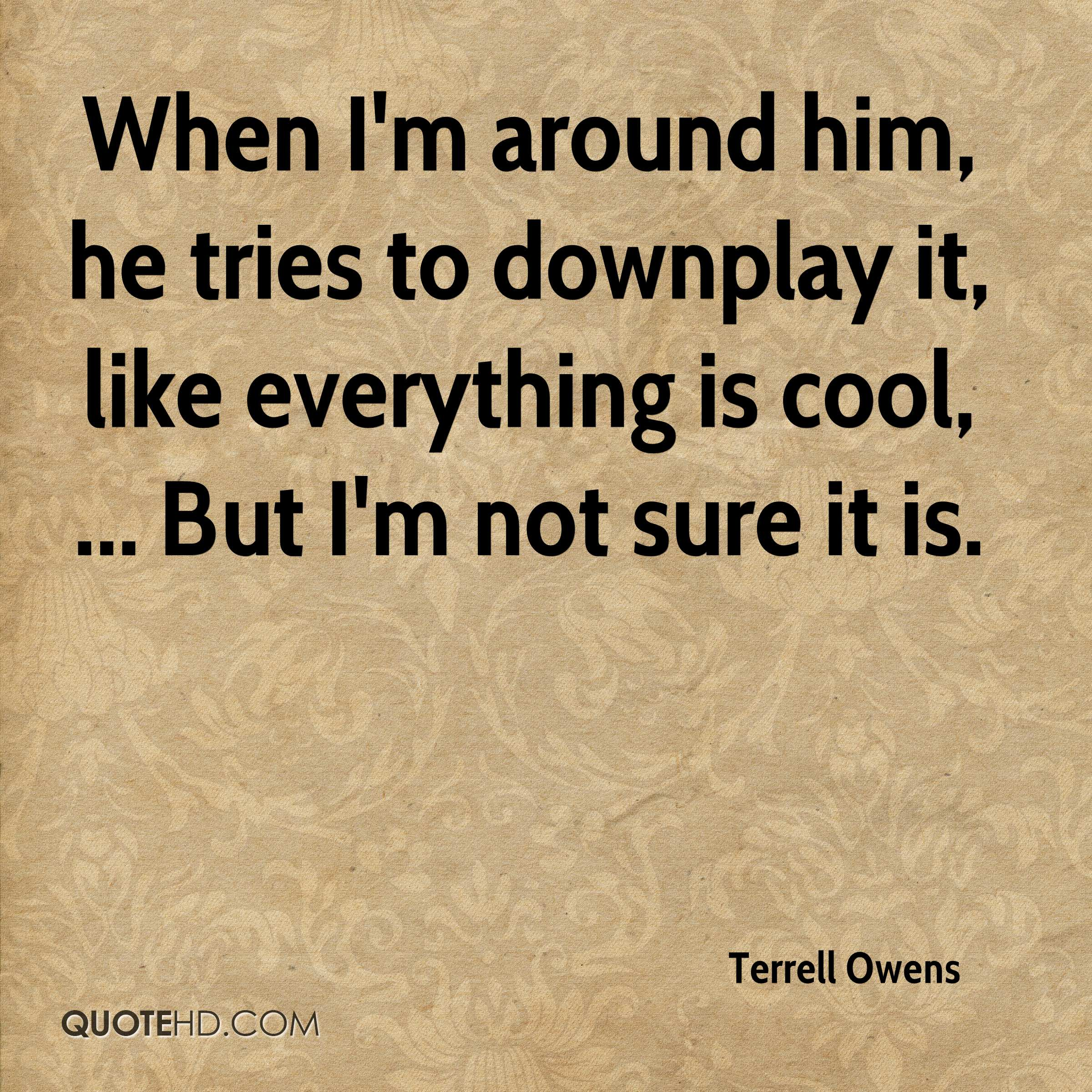 When I'm around him, he tries to downplay it, like everything is cool, ... But I'm not sure it is.