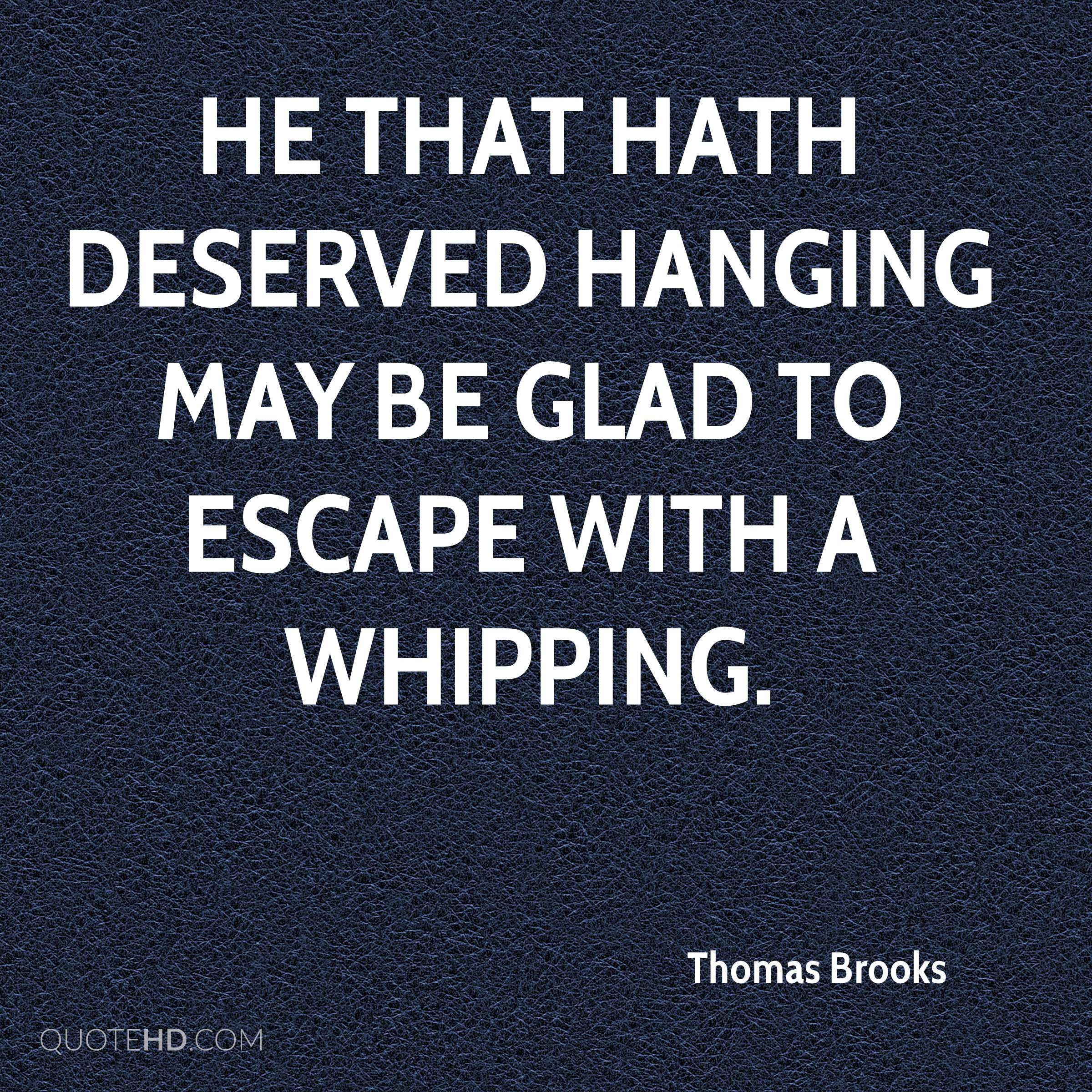 He that hath deserved hanging may be glad to escape with a whipping.