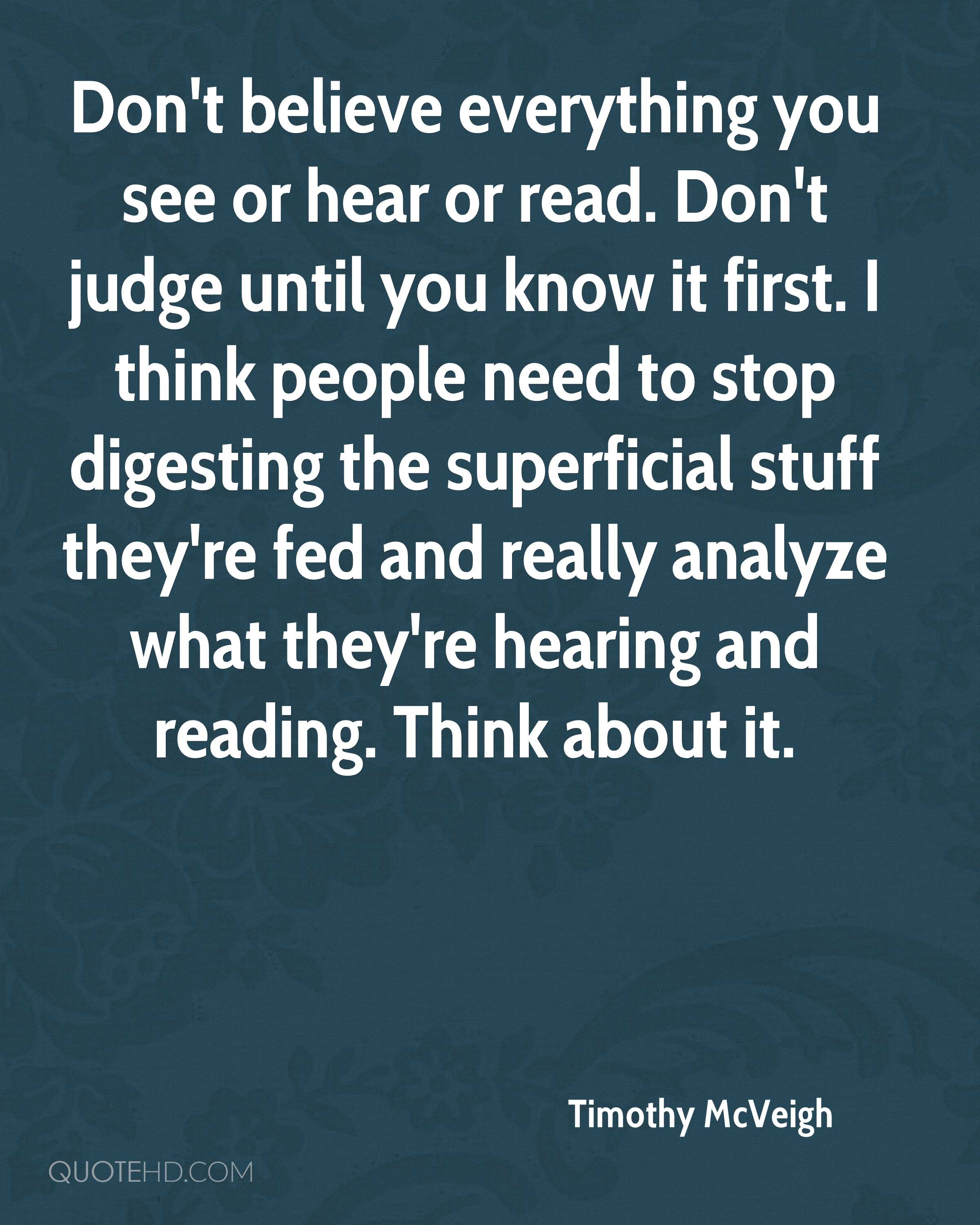 Don't believe everything you see or hear or read. Don't judge until you know it first. I think people need to stop digesting the superficial stuff they're fed and really analyze what they're hearing and reading. Think about it.