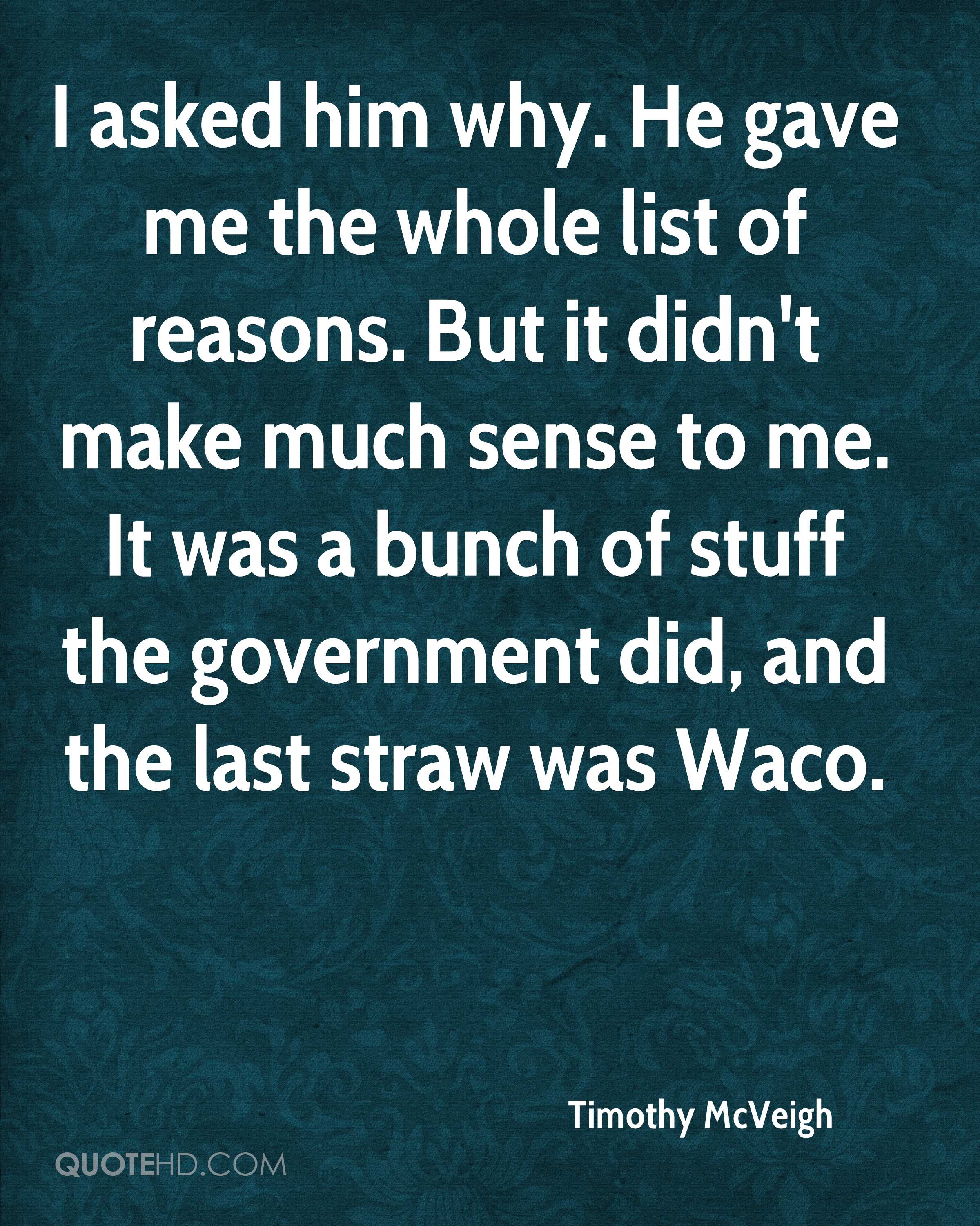 I asked him why. He gave me the whole list of reasons. But it didn't make much sense to me. It was a bunch of stuff the government did, and the last straw was Waco.