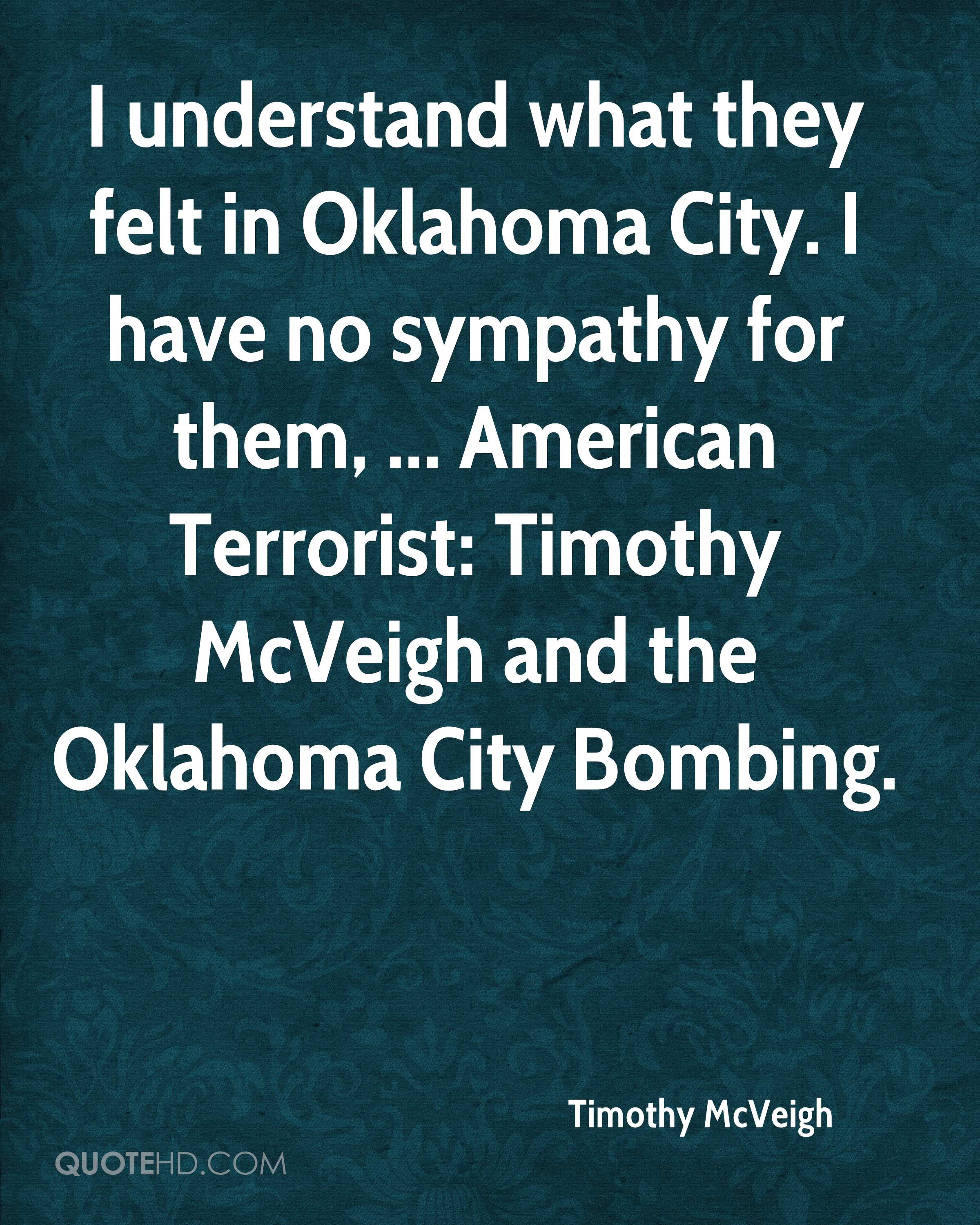 I understand what they felt in Oklahoma City. I have no sympathy for them, ... American Terrorist: Timothy McVeigh and the Oklahoma City Bombing.