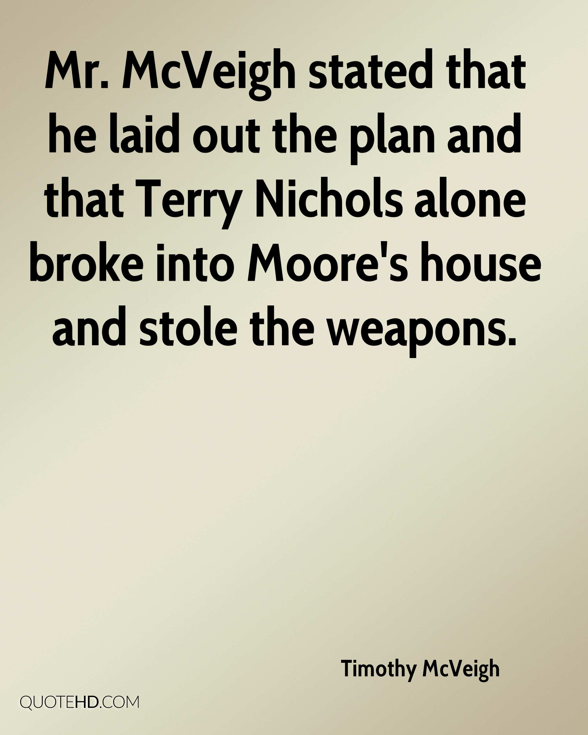 Mr. McVeigh stated that he laid out the plan and that Terry Nichols alone broke into Moore's house and stole the weapons.