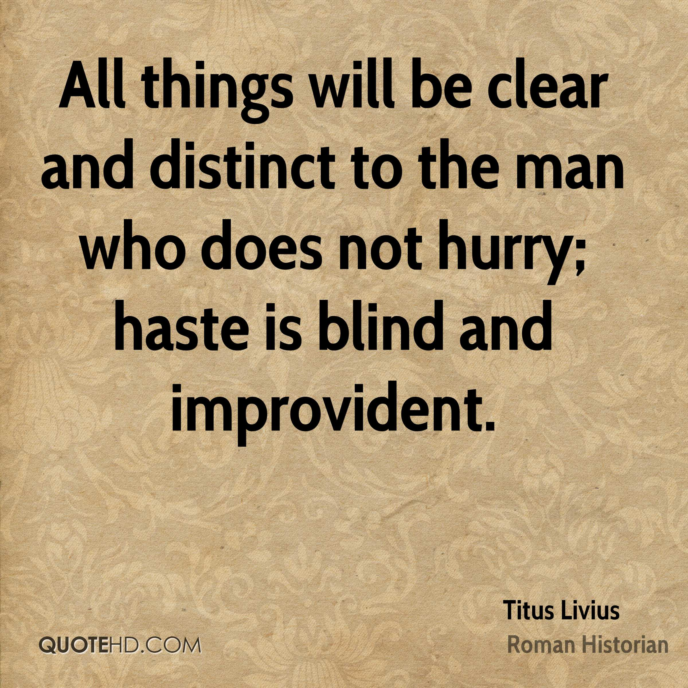 All things will be clear and distinct to the man who does not hurry haste