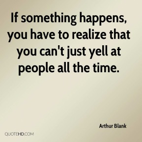 Arthur Blank - If something happens, you have to realize that you can't just yell at people all the time.