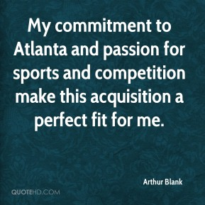 Arthur Blank - My commitment to Atlanta and passion for sports and competition make this acquisition a perfect fit for me.
