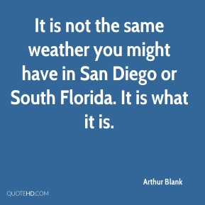 Arthur Blank - It is not the same weather you might have in San Diego or South Florida. It is what it is.