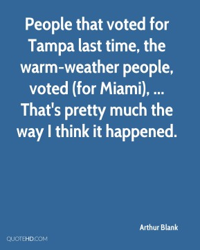 Arthur Blank - People that voted for Tampa last time, the warm-weather people, voted (for Miami), ... That's pretty much the way I think it happened.
