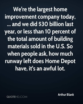 Arthur Blank - We're the largest home improvement company today, ... and we did $30 billion last year, or less than 10 percent of the total amount of building materials sold in the U.S. So when people ask, how much runway left does Home Depot have, it's an awful lot.