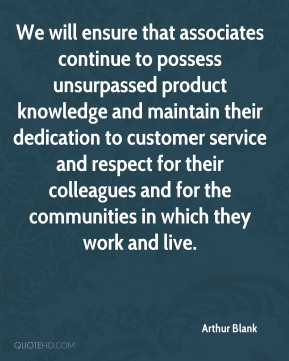 Arthur Blank - We will ensure that associates continue to possess unsurpassed product knowledge and maintain their dedication to customer service and respect for their colleagues and for the communities in which they work and live.
