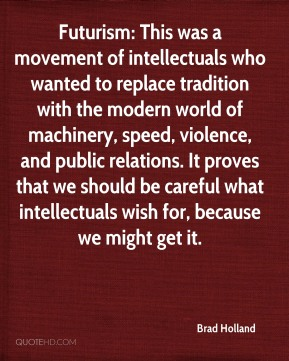 Brad Holland - Futurism: This was a movement of intellectuals who wanted to replace tradition with the modern world of machinery, speed, violence, and public relations. It proves that we should be careful what intellectuals wish for, because we might get it.