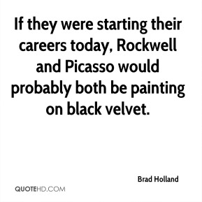 If they were starting their careers today, Rockwell and Picasso would probably both be painting on black velvet.