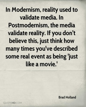 In Modernism, reality used to validate media. In Postmodernism, the media validate reality. If you don't believe this, just think how many times you've described some real event as being 'just like a movie.'