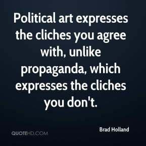 Brad Holland - Political art expresses the cliches you agree with, unlike propaganda, which expresses the cliches you don't.
