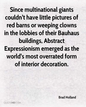 Brad Holland - Since multinational giants couldn't have little pictures of red barns or weeping clowns in the lobbies of their Bauhaus buildings, Abstract Expressionism emerged as the world's most overrated form of interior decoration.