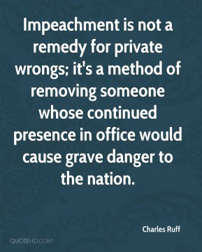 Charles Ruff - Impeachment is not a remedy for private wrongs; it's a method of removing someone whose continued presence in office would cause grave danger to the nation.