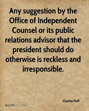 Charles Ruff - Any suggestion by the Office of Independent Counsel or its public relations advisor that the president should do otherwise is reckless and irresponsible.