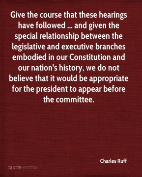 Give the course that these hearings have followed ... and given the special relationship between the legislative and executive branches embodied in our Constitution and our nation's history, we do not believe that it would be appropriate for the president to appear before the committee.