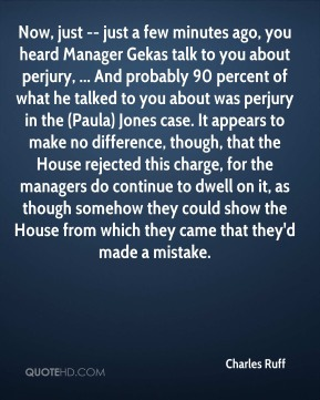 Now, just -- just a few minutes ago, you heard Manager Gekas talk to you about perjury, ... And probably 90 percent of what he talked to you about was perjury in the (Paula) Jones case. It appears to make no difference, though, that the House rejected this charge, for the managers do continue to dwell on it, as though somehow they could show the House from which they came that they'd made a mistake.