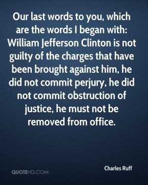 Charles Ruff - Our last words to you, which are the words I began with: William Jefferson Clinton is not guilty of the charges that have been brought against him, he did not commit perjury, he did not commit obstruction of justice, he must not be removed from office.