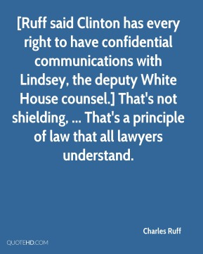 [Ruff said Clinton has every right to have confidential communications with Lindsey, the deputy White House counsel.] That's not shielding, ... That's a principle of law that all lawyers understand.
