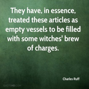 They have, in essence, treated these articles as empty vessels to be filled with some witches' brew of charges.
