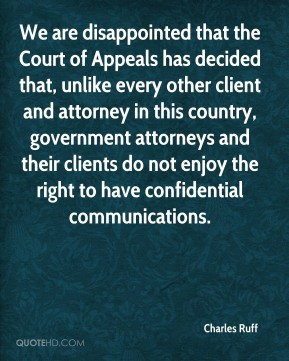 We are disappointed that the Court of Appeals has decided that, unlike every other client and attorney in this country, government attorneys and their clients do not enjoy the right to have confidential communications.