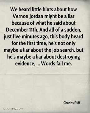 We heard little hints about how Vernon Jordan might be a liar because of what he said about December 11th. And all of a sudden, just five minutes ago, this body heard for the first time, he's not only maybe a liar about the job search, but he's maybe a liar about destroying evidence, ... Words fail me.