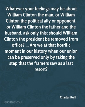 Whatever your feelings may be about William Clinton the man, or William Clinton the political ally or opponent, or William Clinton the father and the husband, ask only this: should William Clinton the president be removed from office? ... Are we at that horrific moment in our history when our union can be preserved only by taking the step that the framers saw as a last resort?